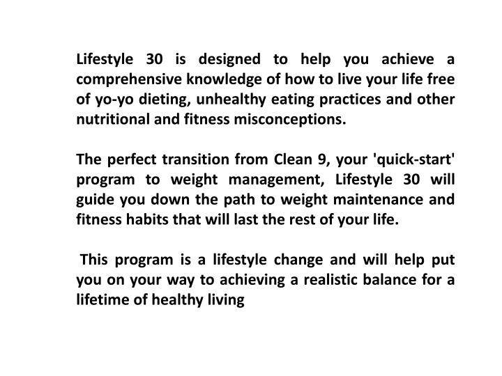 Lifestyle 30 is designed to help you achieve a comprehensive knowledge of how to live your life free of yo-yo dieting, unhealthy eating practices and other nutritional and fitness misconceptions.