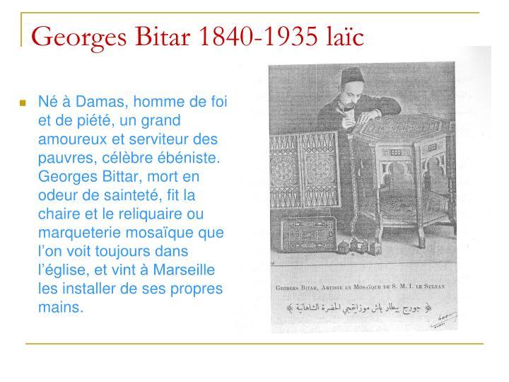 Né à Damas, homme de foi et de piété, un grand amoureux et serviteur des pauvres, célèbre ébéniste.  Georges Bittar, mort en odeur de sainteté, fit la chaire et le reliquaire ou marqueterie mosaïque que l'on voit toujours dans l'église, et vint à Marseille les installer de ses propres mains.