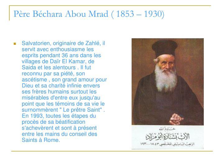"""Salvatorien, originaire de Zahlé, il servit avec enthousiasme les esprits pendant 36 ans dans les villages de Daïr El Kamar, de Saida et les alentours . Il fut reconnu par sa piété, son ascétisme , son grand amour pour Dieu et sa charité infinie envers ses frères humains surtout les misérables d'entre eux jusqu'au point que les témoins de sa vie le surnommèrent """" Le prêtre Saint"""" . En 1993, toutes les étapes du procès de sa béatification s'achevèrent et sont à présent entre les mains du conseil des Saints à Rome."""