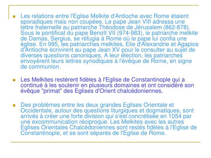 Les relations entre l'Eglise Melkite d'Antioche avec Rome étaient sporadiques mais non coupées. Le pape Jean VIII adressa une lettre fraternelle au patriarche Théodose de Jérusalem (862-878). Sous le pontificat du pape Benoît VII (974-983), le patriarche melkite de Damas, Sergius, se réfugia à Rome où le pape lui confia une église. En 995, les patriarches melkites, Elie d'Alexandrie et Agapios d'Antioche écrivirent au pape Jean XV pour le consulter au sujet de diverses questions canoniques. A leur élection, les patriarches envoyèrent leurs lettres synodiques à l'évêque de Rome, en signe de communion.