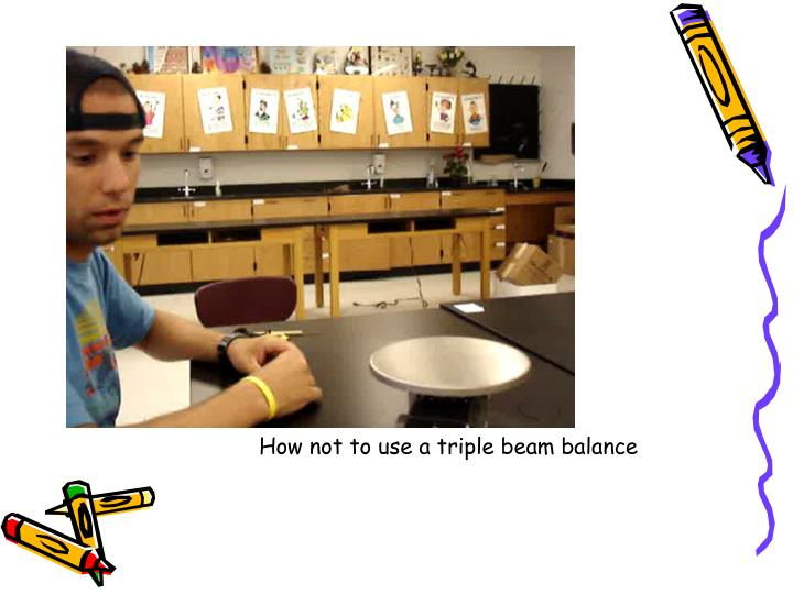 How not to use a triple beam balance