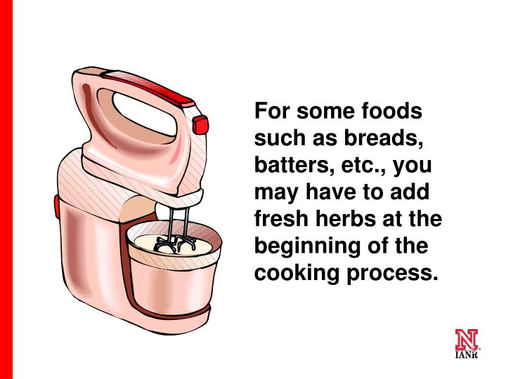 For some foods such as breads, batters, etc., you may have to add fresh herbs at the beginning of the cooking process.