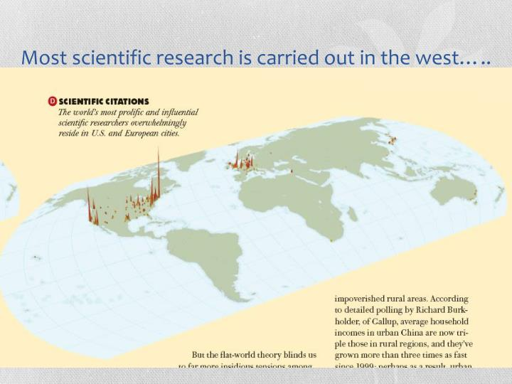 Most scientific research is carried out in the west…..