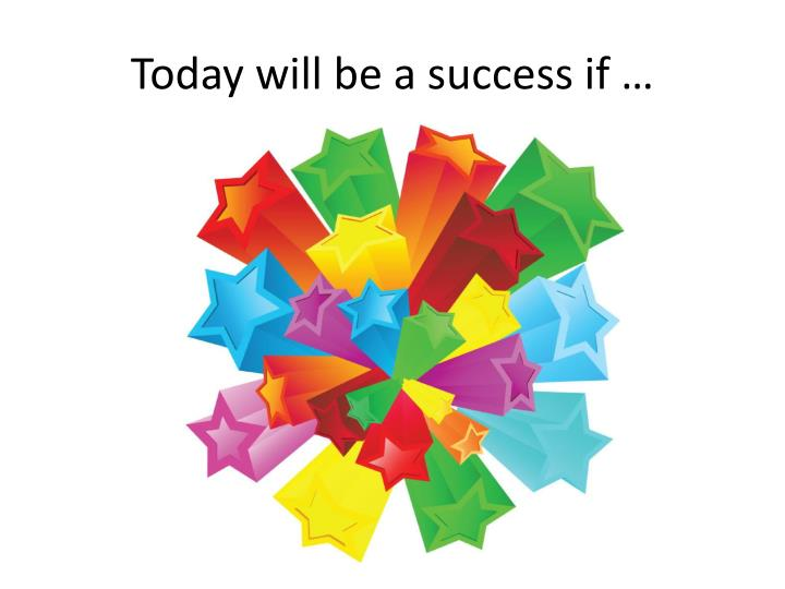 Today will be a success if …