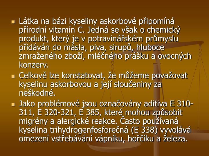 Látka na bázi kyseliny askorbové připomíná přírodní vitamín C. Jedná se však o chemický produkt, který je vpotravinářském průmyslu přidáván do másla, piva, sirupů, hluboce zmraženého zboží, mléčného prášku a ovocných konzerv.