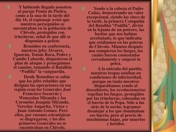 Y habiendo llegado nosotros al paraje Punta de Piedra, como a la una de la tarde del da 16, el espionaje avis que nuestros perseguidos se encontraban en la poblacin de Chivolo, protegidos con trincheras, seal de que all se disponan a pelear.