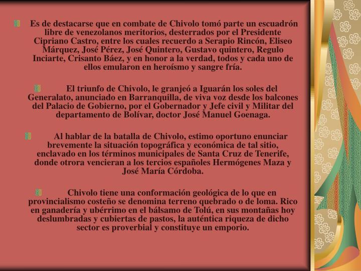 Es de destacarse que en combate de Chivolo tom parte un escuadrn libre de venezolanos meritorios, desterrados por el Presidente Cipriano Castro, entre los cuales recuerdo a Serapio Rincn, Eliseo Mrquez, Jos Prez, Jos Quintero, Gustavo quintero, Regulo Inciarte, Crisanto Bez, y en honor a la verdad, todos y cada uno de ellos emularon en herosmo y sangre fra.