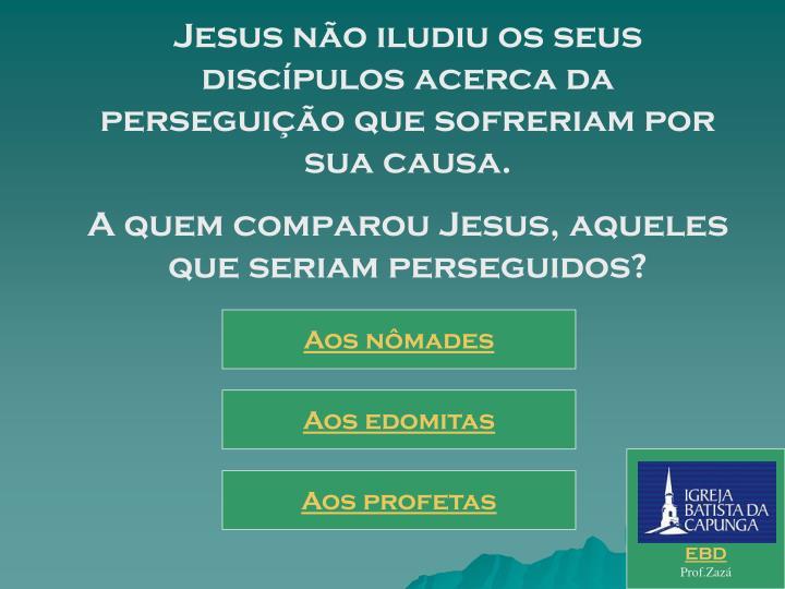 Jesus não iludiu os seus discípulos acerca da perseguição que sofreriam por sua causa.