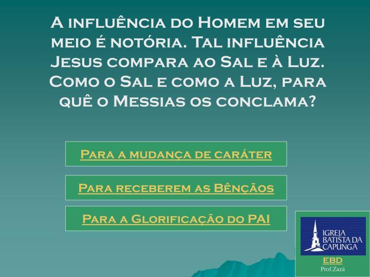 A influência do Homem em seu meio é notória. Tal influência Jesus compara ao Sal e à Luz.      Como o Sal e como a Luz, para quê o Messias os conclama?