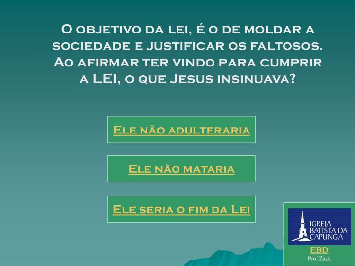O objetivo da lei, é o de moldar a sociedade e justificar os faltosos. Ao afirmar ter vindo para cumprir a LEI, o que Jesus insinuava?