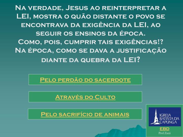 Na verdade, Jesus ao reinterpretar a LEI, mostra o quão distante o povo se encontrava da exigência da LEI, ao seguir os ensinos da época.                                          Como, pois, cumprir tais exigências!?            Na época, como se dava a justificação diante da quebra da LEI