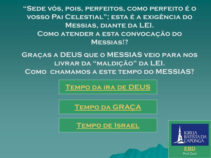 """""""Sede vós, pois, perfeitos, como perfeito é o vosso Pai Celestial""""; esta é a exigência do Messias, diante da LEI.                                                             Como atender a esta convocação do Messias!?"""
