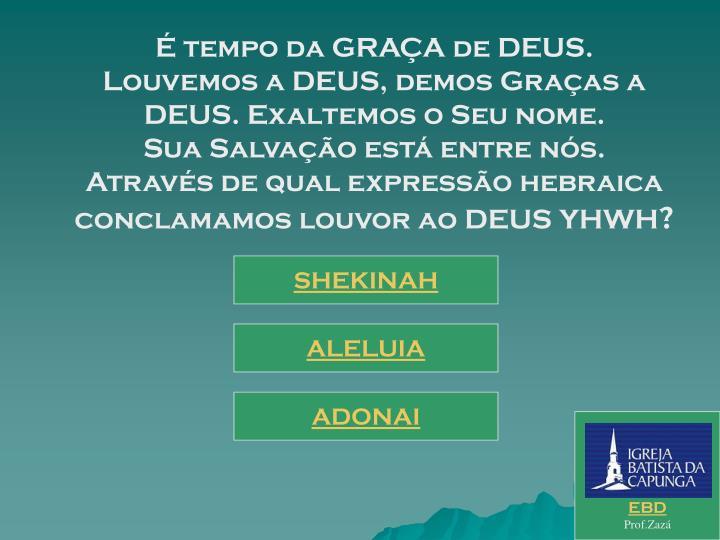 É tempo da GRAÇA de DEUS.                               Louvemos a DEUS, demos Graças a DEUS. Exaltemos o Seu nome.                    Sua Salvação está entre nós.                         Através de qual expressão hebraica conclamamos louvor ao DEUS YHWH