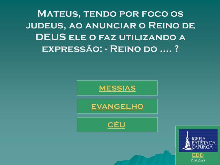 Mateus, tendo por foco os judeus, ao anunciar o Reino de DEUS ele o faz utilizando a expressão: - Reino do .... ?