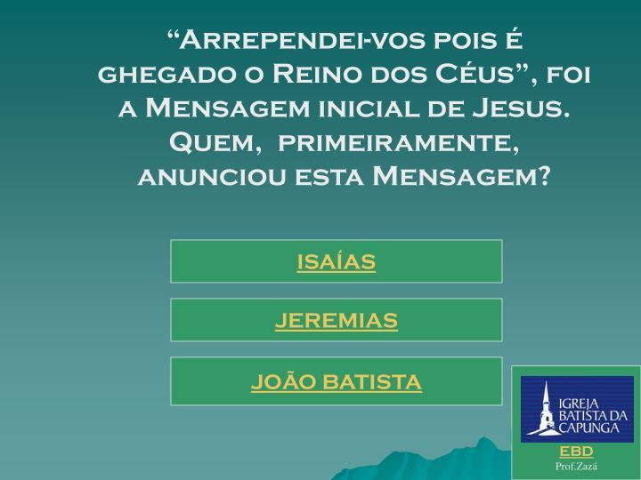 """""""Arrependei-vos pois é ghegado o Reino dos Céus"""", foi a Mensagem inicial de Jesus. Quem,  primeiramente, anunciou esta Mensagem?"""
