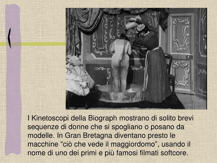 """I Kinetoscopi della Biograph mostrano di solito brevi sequenze di donne che si spogliano o posano da modelle. In Gran Bretagna diventano presto le macchine """"ciò che vede il maggiordomo"""", usando il nome di uno dei primi e più famosi filmati softcore."""
