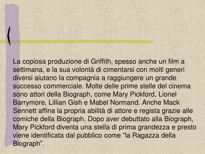La copiosa produzione di Griffith, spesso anche un film a settimana, e la sua volontà di cimentarsi con molti generi diversi aiutano la compagnia a raggiungere un grande successo commerciale. Molte delle prime stelle del cinema sono attori della
