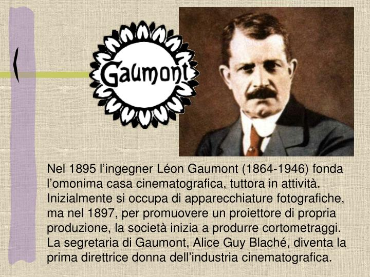 Nel 1895 l'ingegner Léon Gaumont (1864-1946) fonda l'omonima casa cinematografica, tuttora in attività. Inizialmente si occupa di apparecchiature fotografiche, ma nel 1897, per promuovere un proiettore di propria produzione, la società inizia a produrre cortometraggi. La segretaria di Gaumont, Alice Guy Blaché, diventa la prima direttrice donna dell'industria cinematografica.