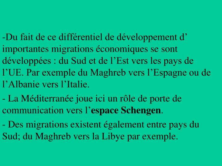 Du fait de ce différentiel de développement d' importantes migrations économiques se sont développées : du Sud et de l'Est vers les pays de l'UE. Par exemple du Maghreb vers l'Espagne ou de l'Albanie vers l'Italie.