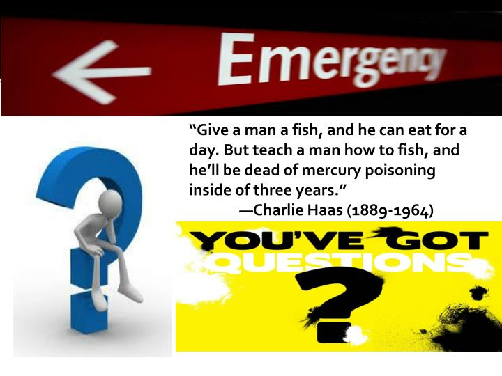 """Give a man a fish, and he can eat for a day. But teach a man how to fish, and he'll be dead of mercury poisoning inside of three years."""