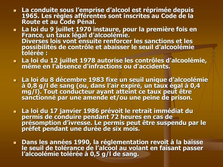 La conduite sous l'emprise d'alcool est réprimée depuis 1965. Les règles afférentes sont inscrites au Code de la Route et au Code Pénal.