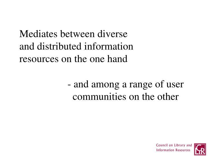 Mediates between diverse and distributed information resources on the one hand
