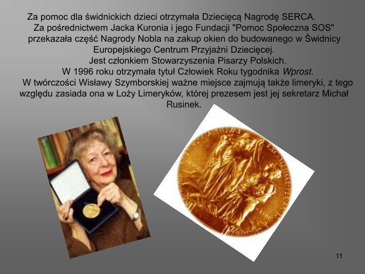 """Za pomoc dla świdnickich dzieci otrzymała Dziecięcą Nagrodę SERCA.   Za pośrednictwem Jacka Kuronia i jego Fundacji """"Pomoc Społeczna SOS"""" przekazała część Nagrody Nobla na zakup okien do budowanego w Świdnicy Europejskiego Centrum Przyjaźni Dziecięcej."""