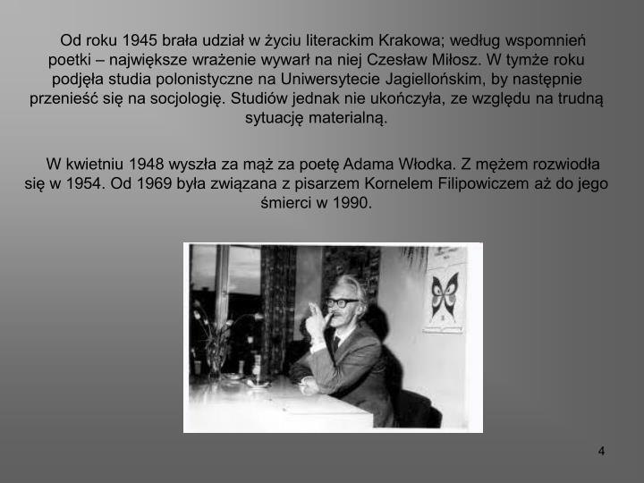 Od roku 1945 brała udział w życiu literackim Krakowa; według wspomnień  poetki – największe wrażenie wywarł na niej Czesław Miłosz. W tymże roku podjęła studia polonistyczne na Uniwersytecie Jagiellońskim, by następnie przenieść się na socjologię. Studiów jednak nie ukończyła, ze względu na trudną sytuację materialną.