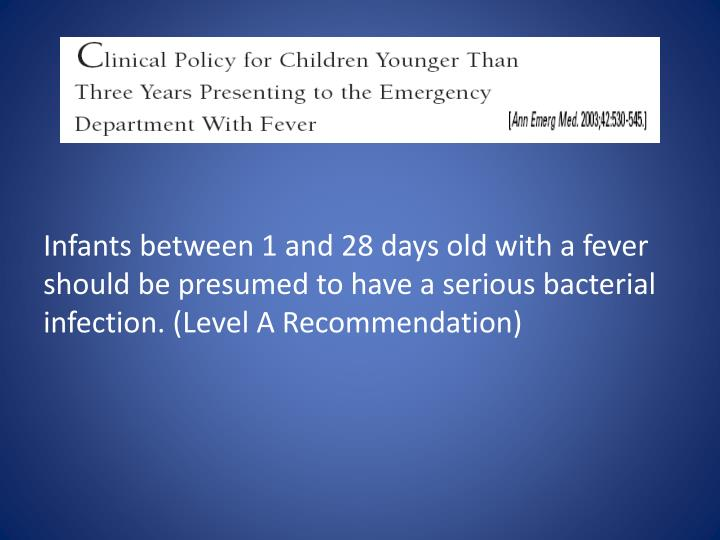 Infants between 1 and 28 days old with a fever should be presumed to have a serious bacterial infection. (Level A Recommendation)