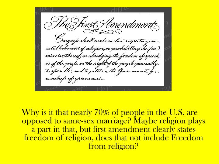 Why is it that nearly 70% of people in the U.S. are opposed to same-sex marriage? Maybe religion plays a part in that, but first amendment clearly states freedom of religion, does that not include Freedom from religion?