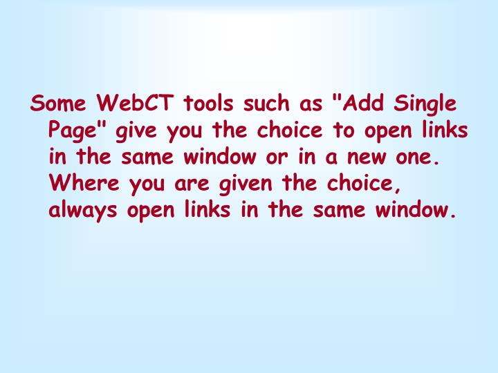 "Some WebCT tools such as ""Add Single Page"" give you the choice to open links in the same window or in a new one. Where you are given the choice, always open links in the same window."