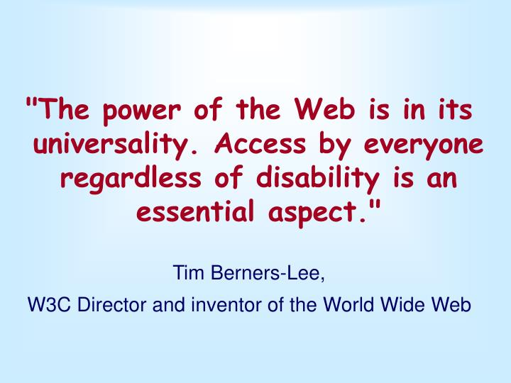 """The power of the Web is in its universality. Access by everyone regardless of disability is an essential aspect."""