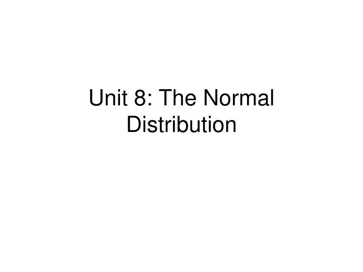 Unit 8: The Normal Distribution