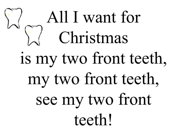 All i want for christmas is my two front teeth my two front teeth see my two front teeth