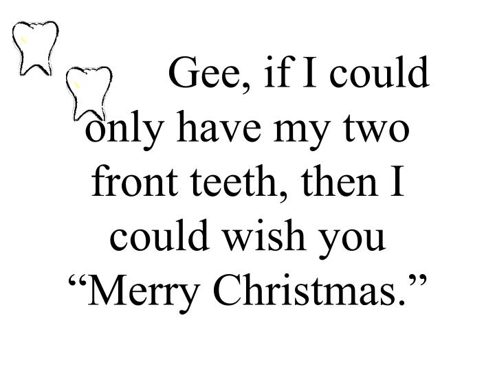 Gee if i could only have my two front teeth then i could wish you merry christmas