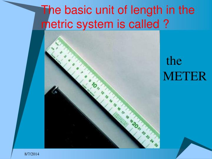The basic unit of length in the metric system is called ?