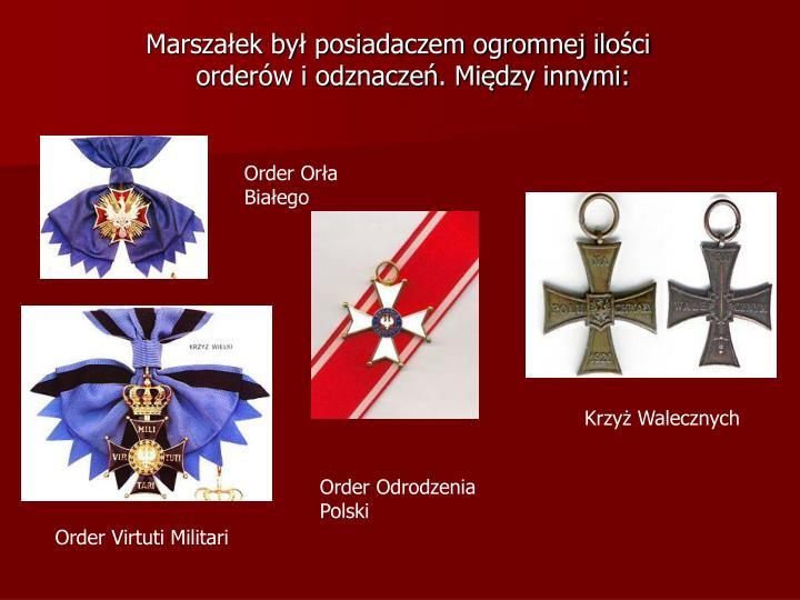 Marszałek był posiadaczem ogromnej ilości orderów i odznaczeń. Między innymi: