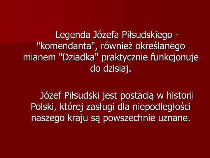 """Legenda Józefa Piłsudskiego - """"komendanta"""", również określanego mianem """"Dziadka"""" praktycznie funkcjonuje do dzisiaj."""