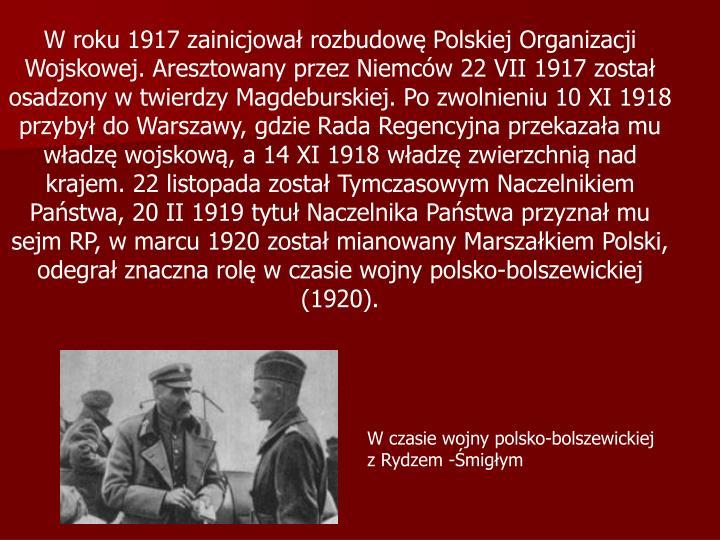 W roku 1917 zainicjował rozbudowę Polskiej Organizacji Wojskowej. Aresztowany przez Niemców 22 VII 1917 został osadzony w twierdzy Magdeburskiej. Po zwolnieniu 10 XI 1918  przybył do Warszawy, gdzie Rada Regencyjna przekazała mu władzę wojskową, a 14 XI 1918 władzę zwierzchnią nad krajem. 22 listopada został Tymczasowym Naczelnikiem Państwa, 20 II 1919 tytuł Naczelnika Państwa przyznał mu sejm RP, w marcu 1920 został mianowany Marszałkiem Polski, odegrał znaczna rolę w czasie wojny polsko-bolszewickiej (1920).