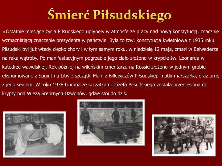 Ostatnie miesiące życia Piłsudskiego upłynęły w atmosferze pracy nad nową konstytucją, znacznie wzmacniającą znaczenie prezydenta w państwie. Była to tzw. konstytucja kwietniowa z 1935 roku. Piłsudski był już wtedy ciężko chory i w tym samym roku, w niedzielę 12 maja, zmarł w Belwederze na raka wątroby. Po manifestacyjnym pogrzebie jego ciało złożono w krypcie św. Leonarda w katedrze wawelskiej. Rok później na wileńskim cmentarzu na Rossie złożono w jednym grobie ekshumowane z Sugint na Litwie szczątki Marii z Billewiczów Piłsudskiej, matki marszałka, oraz urnę z jego sercem. W roku 1938 trumna ze szczątkami Józefa Piłsudskiego została przeniesiona do krypty pod Wieżą Srebrnych Dzwonów, gdzie stoi do dziś.