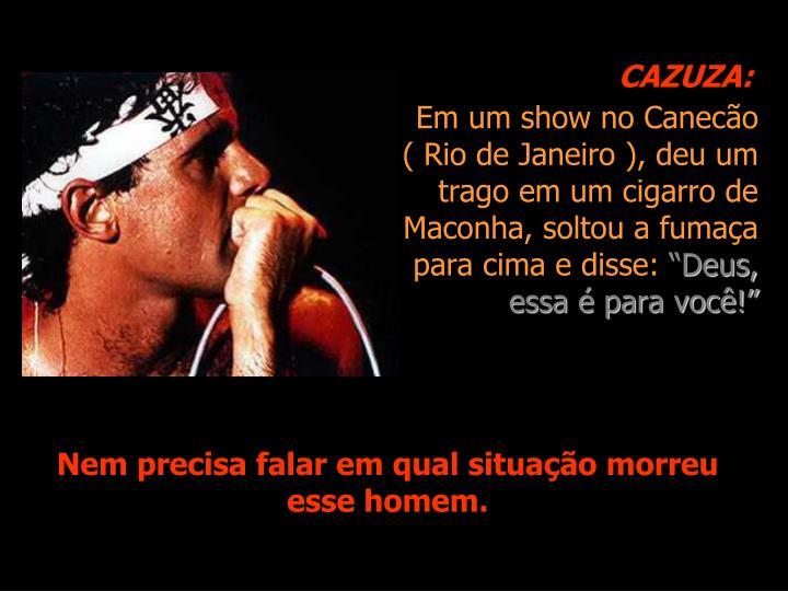 Em um show no Canecão ( Rio de Janeiro ), deu um trago em um cigarro de