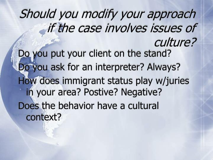 Should you modify your approach if the case involves issues of culture?