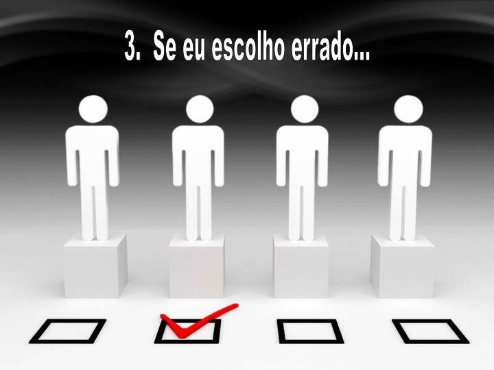 3.  Se eu escolho errado...