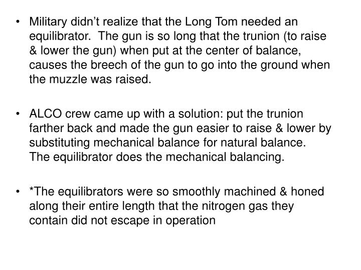 Military didn't realize that the Long Tom needed an equilibrator.  The gun is so long that the trunion (to raise & lower the gun) when put at the center of balance, causes the breech of the gun to go into the ground when the muzzle was raised.