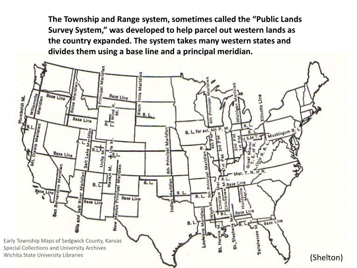 "The Township and Range system, sometimes called the ""Public Lands Survey System,"" was developed to help parcel out western lands as the country expanded. The system takes many western states and divides them using a base line and a principal meridian."