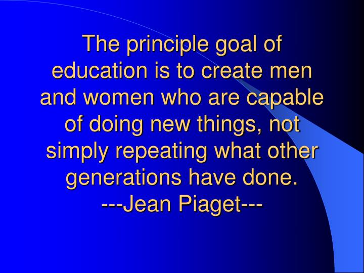The principle goal of education is to create men and women who are capable of doing new things, not simply repeating what other generations have done.