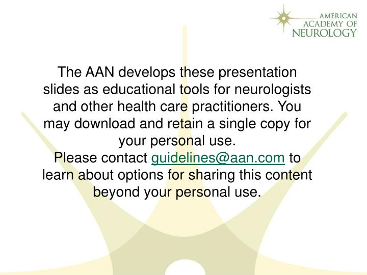 The AAN develops these presentation slides as educational tools for neurologists and other health care practitioners. You may download and retain a single copy for your personal use.