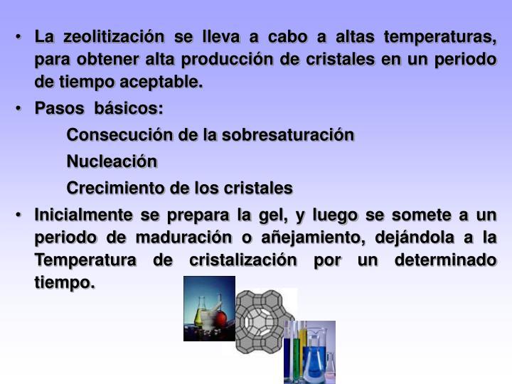 La zeolitización se lleva a cabo a altas temperaturas, para obtener alta producción de cristales en un periodo de tiempo aceptable.