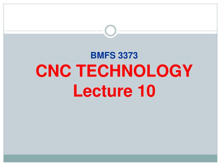 Bmfs 3373 cnc technology lecture 10