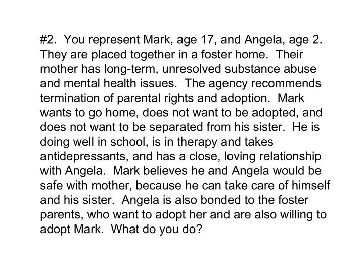 #2.  You represent Mark, age 17, and Angela, age 2.  They are placed together in a foster home.  Their mother has long-term, unresolved substance abuse and mental health issues.  The agency recommends termination of parental rights and adoption.  Mark wants to go home, does not want to be adopted, and does not want to be separated from his sister.  He is doing well in school, is in therapy and takes antidepressants, and has a close, loving relationship with Angela.  Mark believes he and Angela would be safe with mother, because he can take care of himself and his sister.  Angela is also bonded to the foster parents, who want to adopt her and are also willing to adopt Mark.  What do you do?